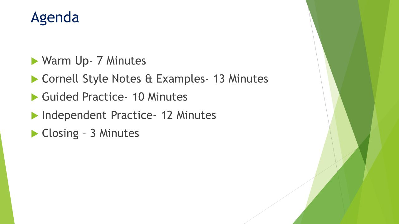 Agenda Warm Up- 7 Minutes Cornell Style Notes & Examples- 13 Minutes Guided Practice- 10 Minutes Independent Practice- 12 Minutes Closing – 3 Minutes