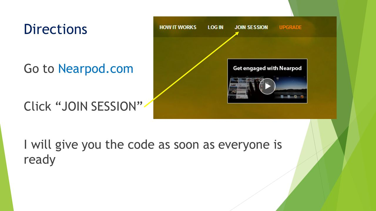 Directions Go to Nearpod.com Click JOIN SESSION I will give you the code as soon as everyone is ready