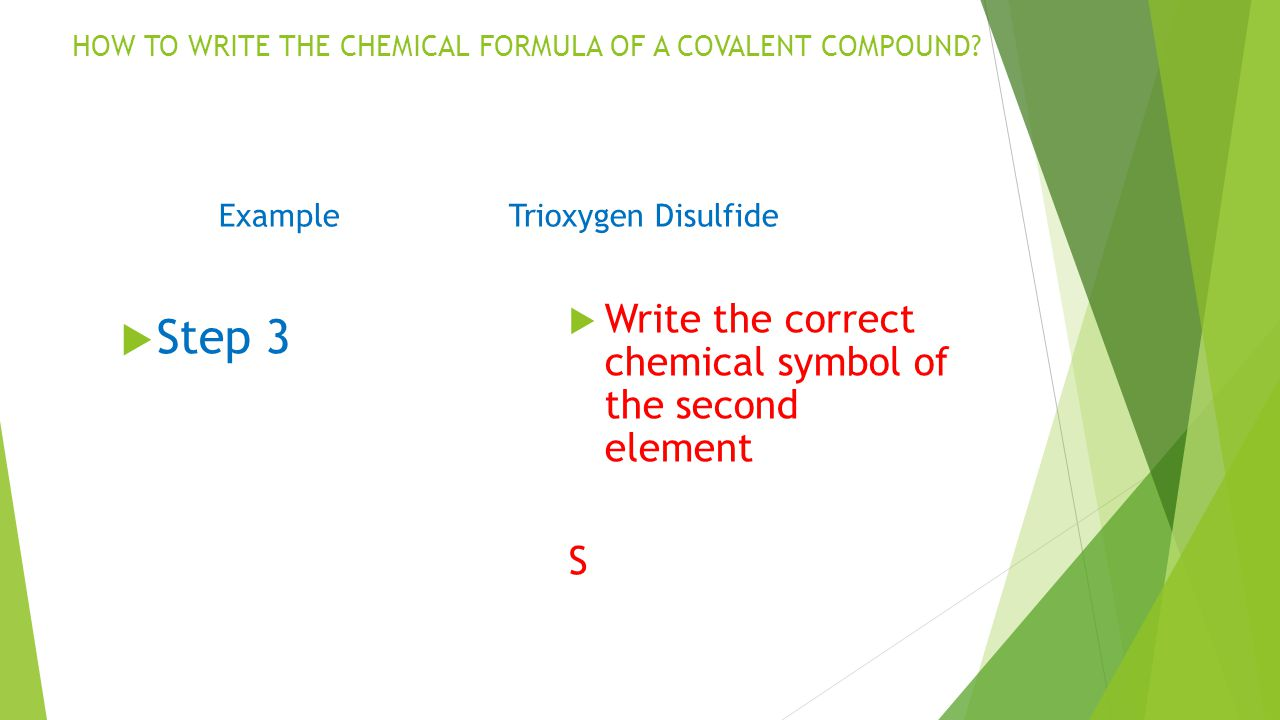 Step 3 Write the correct chemical symbol of the second element S ExampleTrioxygen Disulfide HOW TO WRITE THE CHEMICAL FORMULA OF A COVALENT COMPOUND