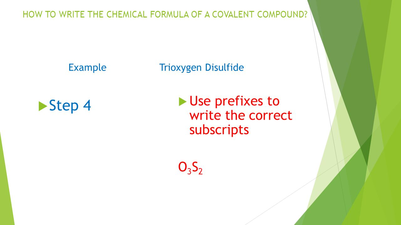 Step 4 Use prefixes to write the correct subscripts O3S2O3S2 ExampleTrioxygen Disulfide HOW TO WRITE THE CHEMICAL FORMULA OF A COVALENT COMPOUND