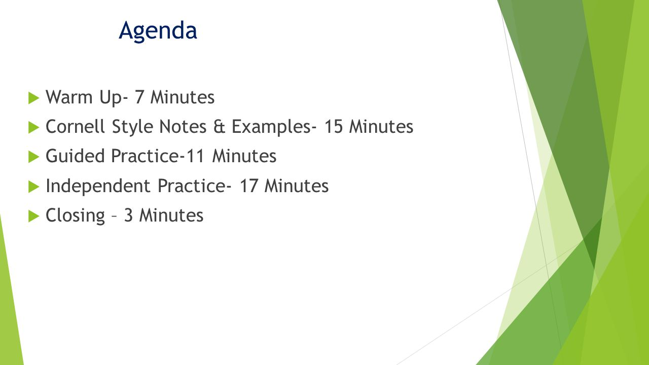Agenda Warm Up- 7 Minutes Cornell Style Notes & Examples- 15 Minutes Guided Practice-11 Minutes Independent Practice- 17 Minutes Closing – 3 Minutes