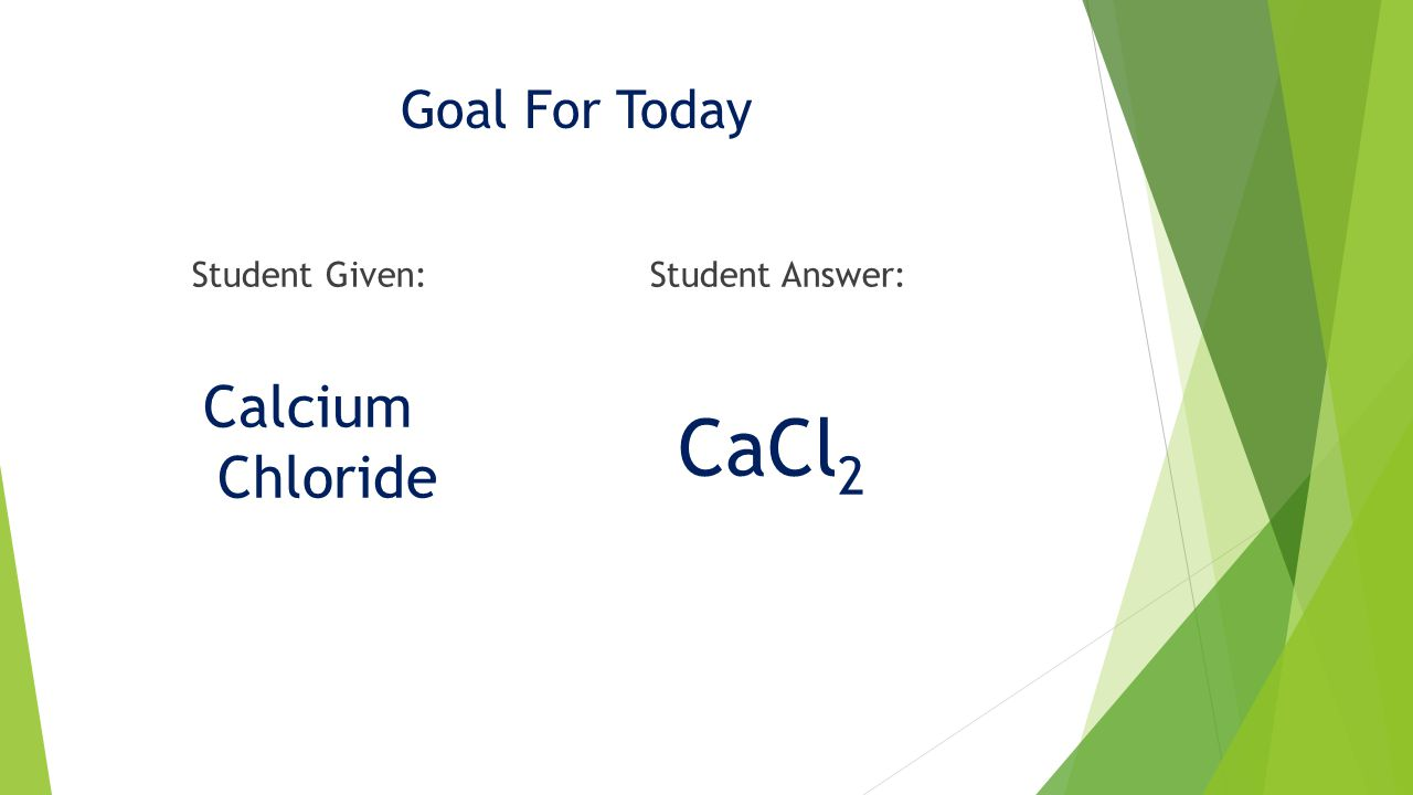 Goal For Today Calcium Chloride CaCl 2 Student Given:Student Answer: