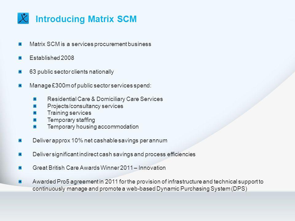 Matrix SCM is a services procurement business Established 2008 63 public sector clients nationally Manage £300m of public sector services spend: Resid