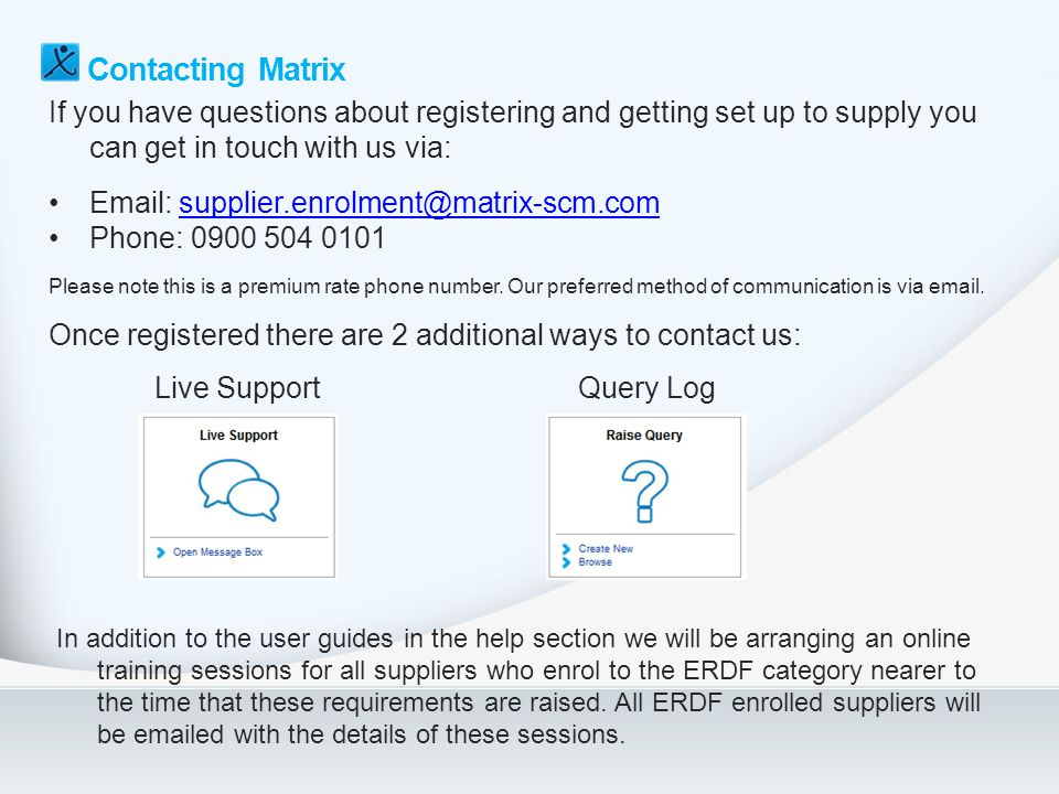 Contacting Matrix If you have questions about registering and getting set up to supply you can get in touch with us via: Email: supplier.enrolment@mat