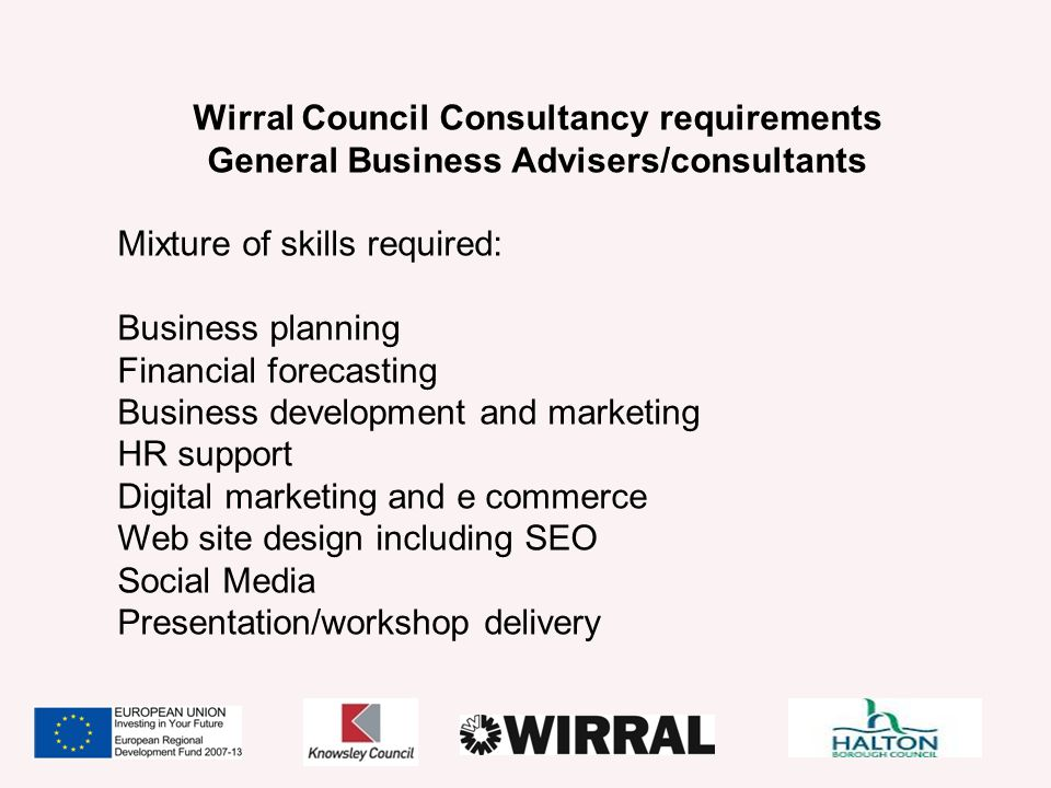 Wirral Council Consultancy requirements General Business Advisers/consultants Mixture of skills required: Business planning Financial forecasting Busi