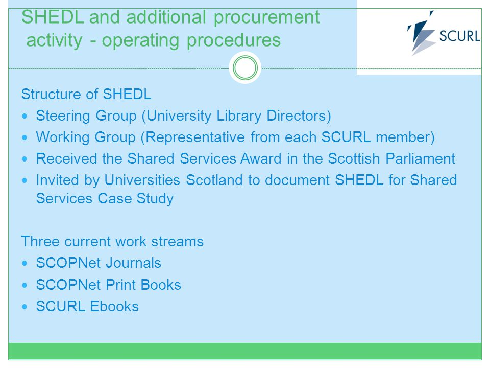 SHEDL and additional procurement activity - operating procedures Structure of SHEDL Steering Group (University Library Directors) Working Group (Representative from each SCURL member) Received the Shared Services Award in the Scottish Parliament Invited by Universities Scotland to document SHEDL for Shared Services Case Study Three current work streams SCOPNet Journals SCOPNet Print Books SCURL Ebooks