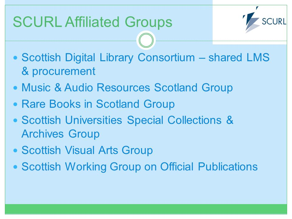 SCURL Affiliated Groups Scottish Digital Library Consortium – shared LMS & procurement Music & Audio Resources Scotland Group Rare Books in Scotland Group Scottish Universities Special Collections & Archives Group Scottish Visual Arts Group Scottish Working Group on Official Publications