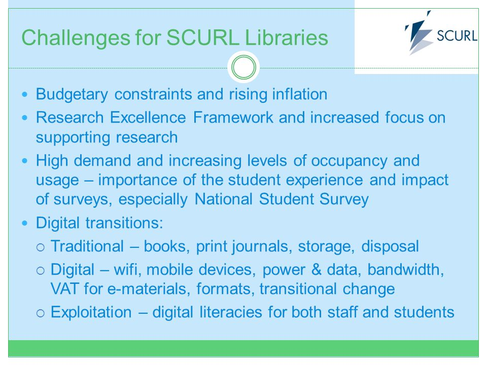 Challenges for SCURL Libraries Budgetary constraints and rising inflation Research Excellence Framework and increased focus on supporting research High demand and increasing levels of occupancy and usage – importance of the student experience and impact of surveys, especially National Student Survey Digital transitions: Traditional – books, print journals, storage, disposal Digital – wifi, mobile devices, power & data, bandwidth, VAT for e-materials, formats, transitional change Exploitation – digital literacies for both staff and students