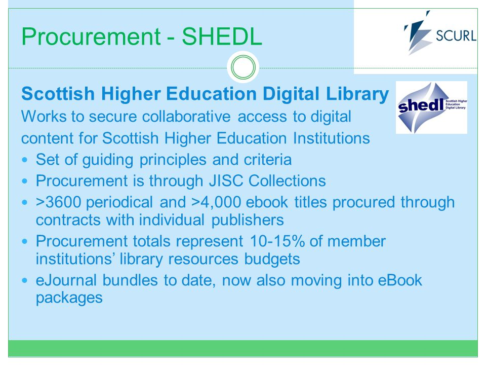 Procurement - SHEDL Scottish Higher Education Digital Library Works to secure collaborative access to digital content for Scottish Higher Education Institutions Set of guiding principles and criteria Procurement is through JISC Collections >3600 periodical and >4,000 ebook titles procured through contracts with individual publishers Procurement totals represent 10-15% of member institutions library resources budgets eJournal bundles to date, now also moving into eBook packages