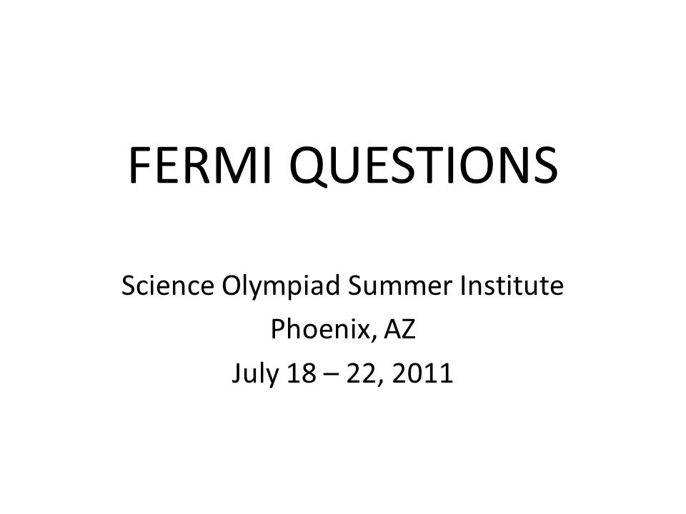 FERMI QUESTIONS Science Olympiad Summer Institute Phoenix, AZ July 18 – 22, 2011