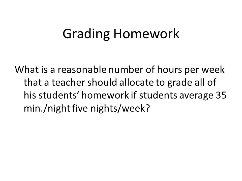 Grading Homework What is a reasonable number of hours per week that a teacher should allocate to grade all of his students homework if students average 35 min./night five nights/week?