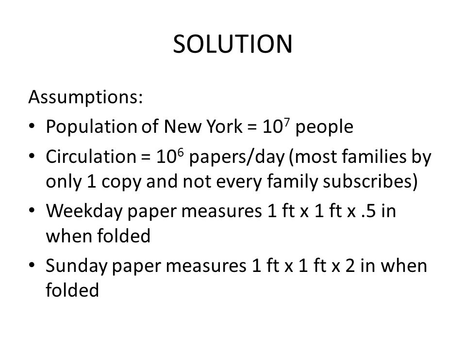 SOLUTION Assumptions: Population of New York = 10 7 people Circulation = 10 6 papers/day (most families by only 1 copy and not every family subscribes