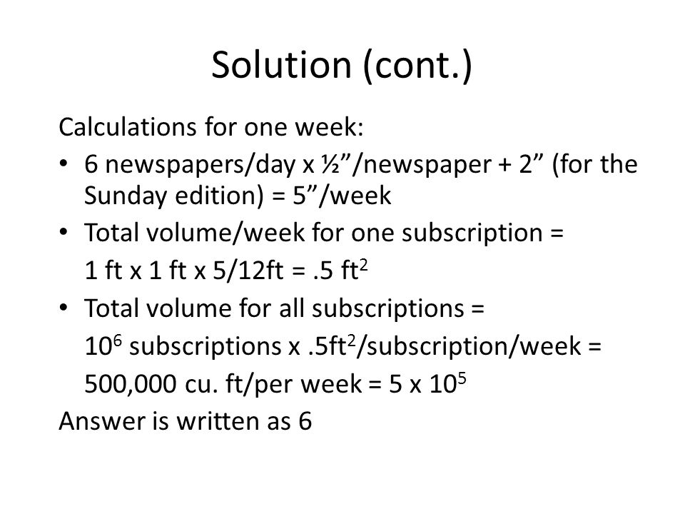 Solution (cont.) Calculations for one week: 6 newspapers/day x ½/newspaper + 2 (for the Sunday edition) = 5/week Total volume/week for one subscriptio