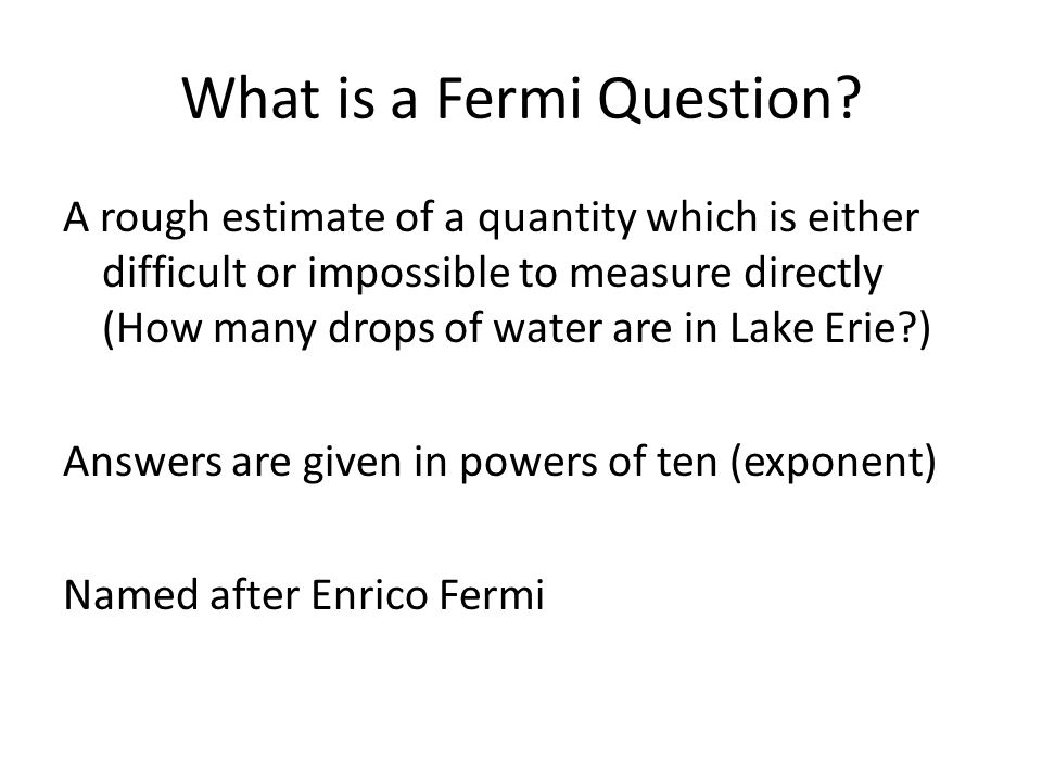 What is a Fermi Question? A rough estimate of a quantity which is either difficult or impossible to measure directly (How many drops of water are in L