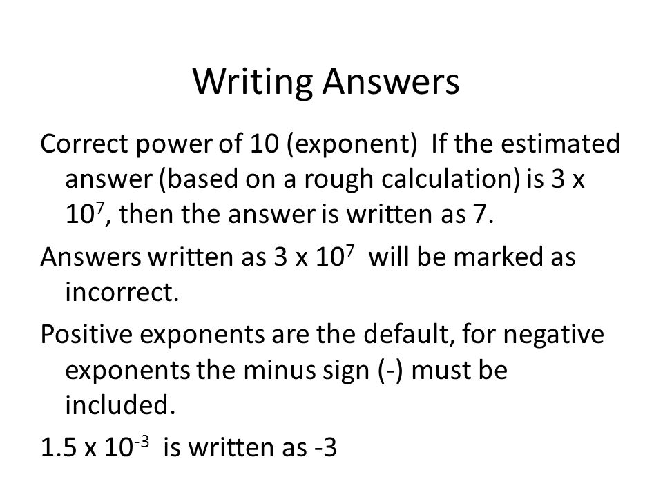Writing Answers Correct power of 10 (exponent) If the estimated answer (based on a rough calculation) is 3 x 10 7, then the answer is written as 7. An
