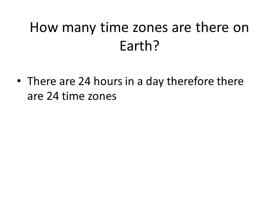 How many time zones are there on Earth? There are 24 hours in a day therefore there are 24 time zones