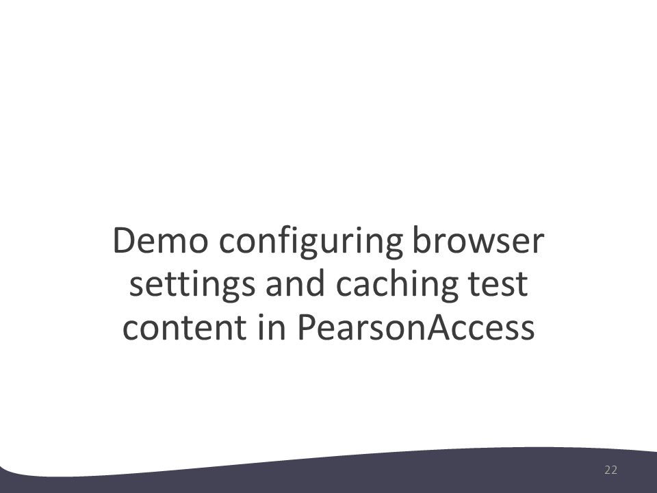 Demo configuring browser settings and caching test content in PearsonAccess 22