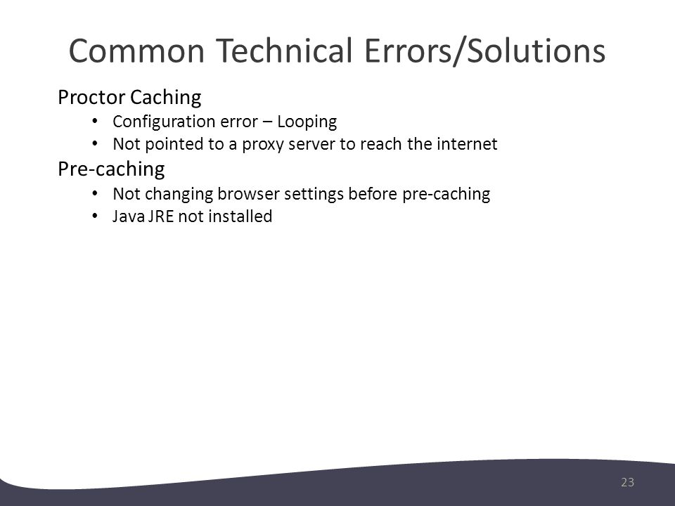 Common Technical Errors/Solutions 23 Proctor Caching Configuration error – Looping Not pointed to a proxy server to reach the internet Pre-caching Not changing browser settings before pre-caching Java JRE not installed