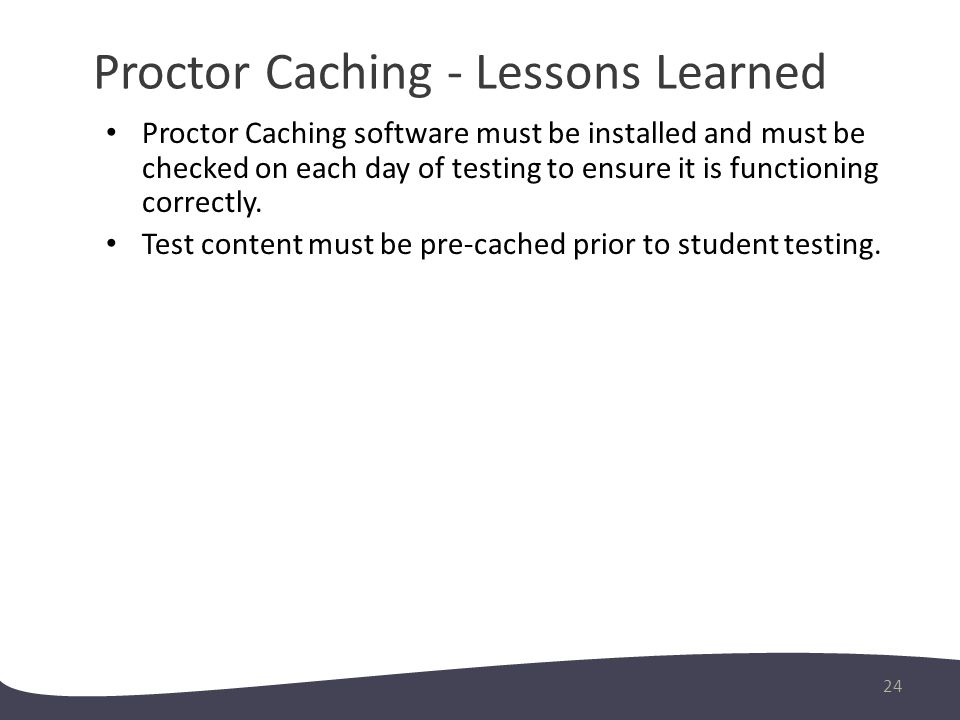 Proctor Caching - Lessons Learned 24 Proctor Caching software must be installed and must be checked on each day of testing to ensure it is functioning correctly.