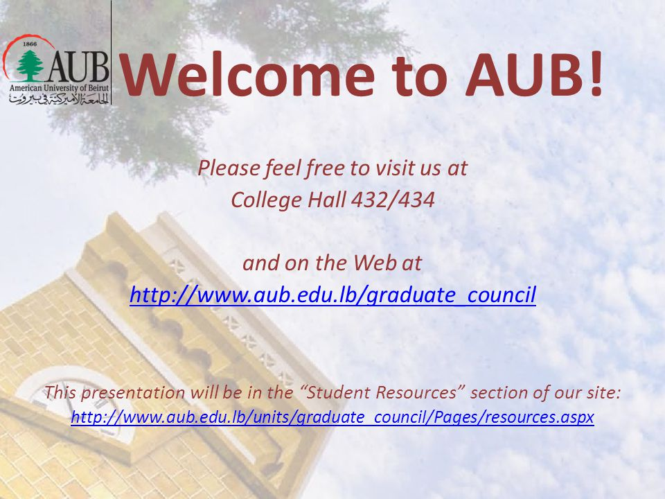 Welcome to AUB! Please feel free to visit us at College Hall 432/434 and on the Web at http://www.aub.edu.lb/graduate_council This presentation will b