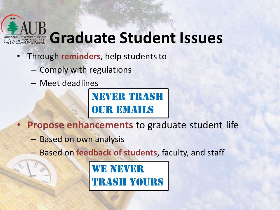 Graduate Student Issues Through reminders, help students to – Comply with regulations – Meet deadlines Propose enhancements to graduate student life –