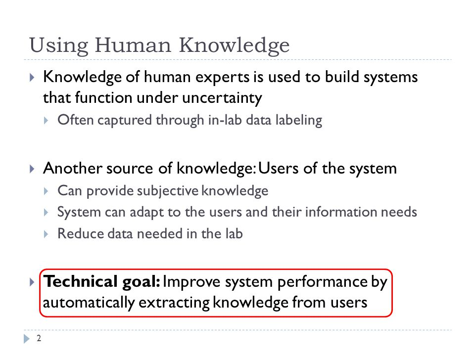 Using Human Knowledge 2 Knowledge of human experts is used to build systems that function under uncertainty Often captured through in-lab data labeling Another source of knowledge: Users of the system Can provide subjective knowledge System can adapt to the users and their information needs Reduce data needed in the lab Technical goal: Improve system performance by automatically extracting knowledge from users