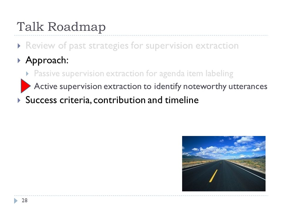 Talk Roadmap 28 Review of past strategies for supervision extraction Approach: Passive supervision extraction for agenda item labeling Active supervision extraction to identify noteworthy utterances Success criteria, contribution and timeline