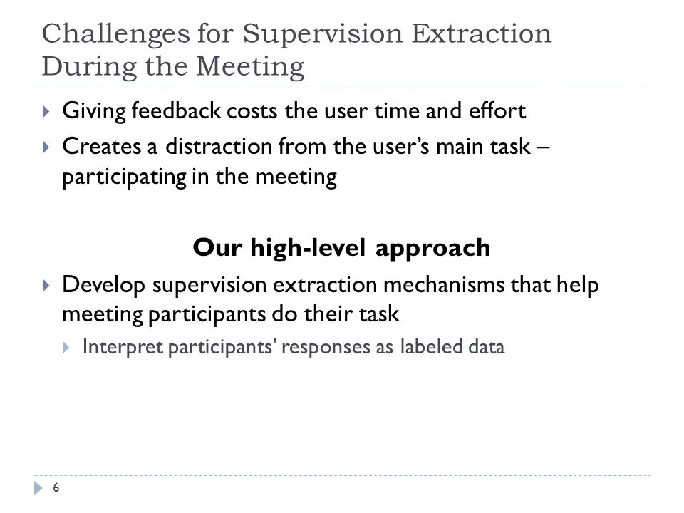 Proposed Evaluation 27 Evaluate agenda item labeling of meeting with no notes 3 real meeting sequences with 10 meetings each For each meeting i in each sequence Train agenda item labeler on automatically extracted labeled data from previous meetings in same sequence Compute labeling accuracy against manual labels Show improvement in accuracy from meeting to meeting Baseline: Unsupervised segmentation + text matching between speech and agenda item label text Evaluate effect on retrieving information Ask users to answer questions from each meeting With agenda item labeling output by improved labeler, versus With agenda item labeling output by baseline labeler Past strategies   Passive approach   Active approach   Summary
