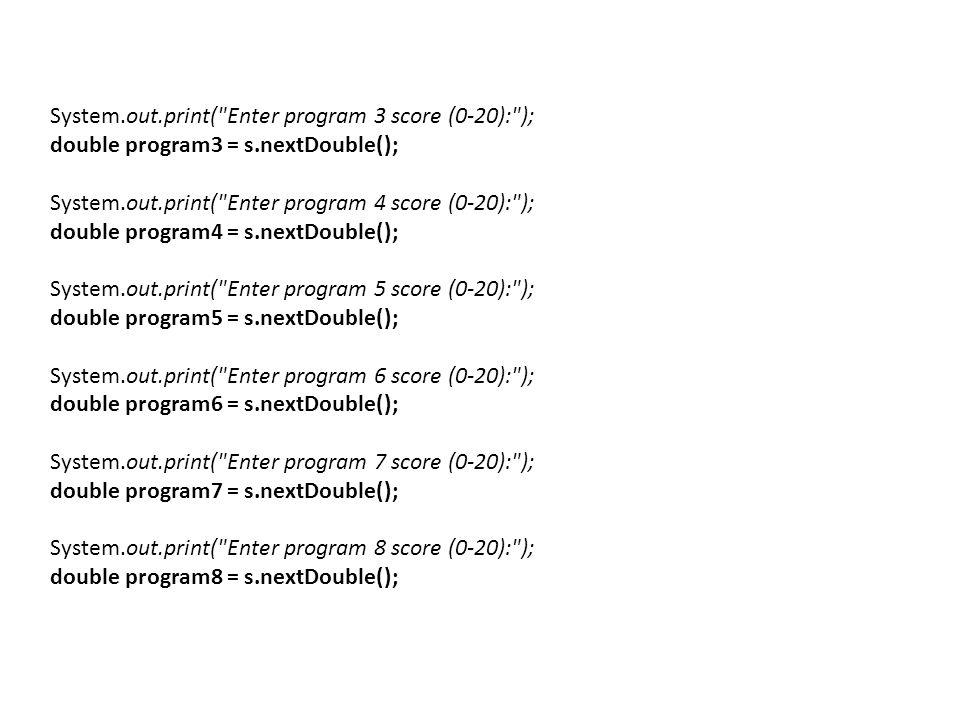 System.out.print( Enter program 3 score (0-20): ); double program3 = s.nextDouble(); System.out.print( Enter program 4 score (0-20): ); double program4 = s.nextDouble(); System.out.print( Enter program 5 score (0-20): ); double program5 = s.nextDouble(); System.out.print( Enter program 6 score (0-20): ); double program6 = s.nextDouble(); System.out.print( Enter program 7 score (0-20): ); double program7 = s.nextDouble(); System.out.print( Enter program 8 score (0-20): ); double program8 = s.nextDouble();