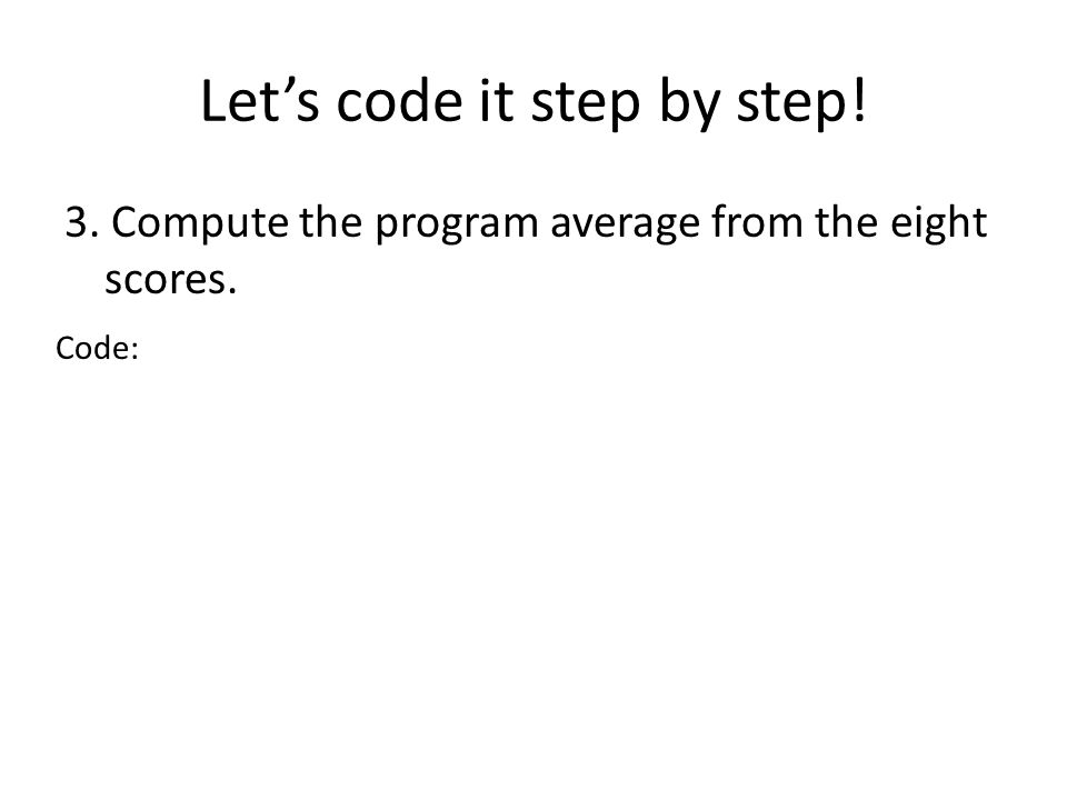 Lets code it step by step! 3. Compute the program average from the eight scores. Code: