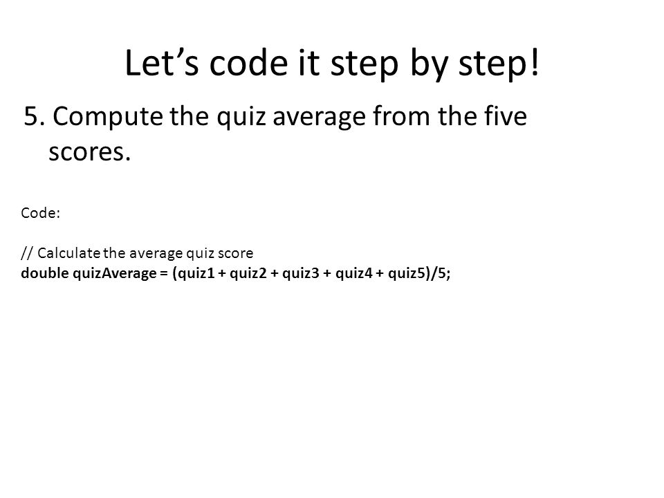Lets code it step by step! 5. Compute the quiz average from the five scores. Code: // Calculate the average quiz score double quizAverage = (quiz1 + q