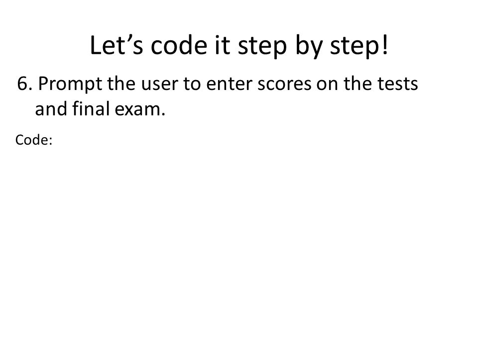 Lets code it step by step! 6. Prompt the user to enter scores on the tests and final exam. Code: