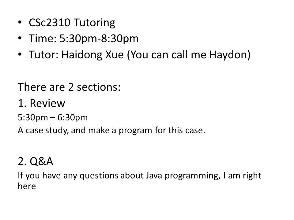 CSc2310 Tutoring Time: 5:30pm-8:30pm Tutor: Haidong Xue (You can call me Haydon) There are 2 sections: 1.