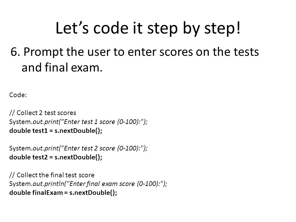 Lets code it step by step. 6. Prompt the user to enter scores on the tests and final exam.