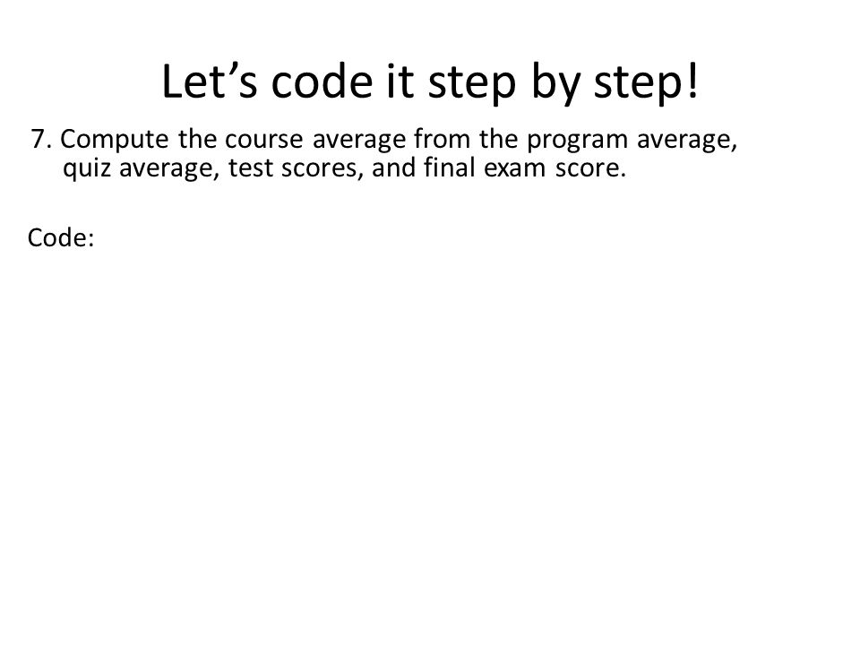 Lets code it step by step! 7. Compute the course average from the program average, quiz average, test scores, and final exam score. Code: