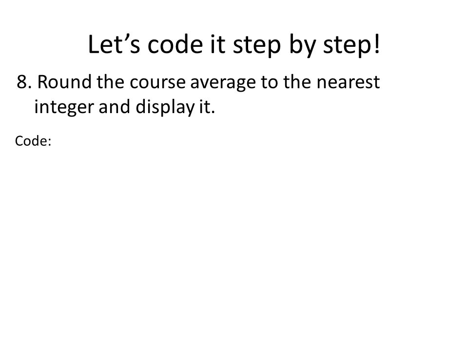 Lets code it step by step! 8. Round the course average to the nearest integer and display it. Code:
