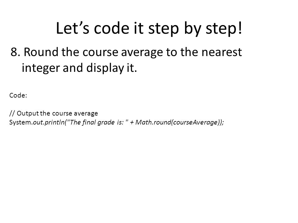 Lets code it step by step! 8. Round the course average to the nearest integer and display it. Code: // Output the course average System.out.println(