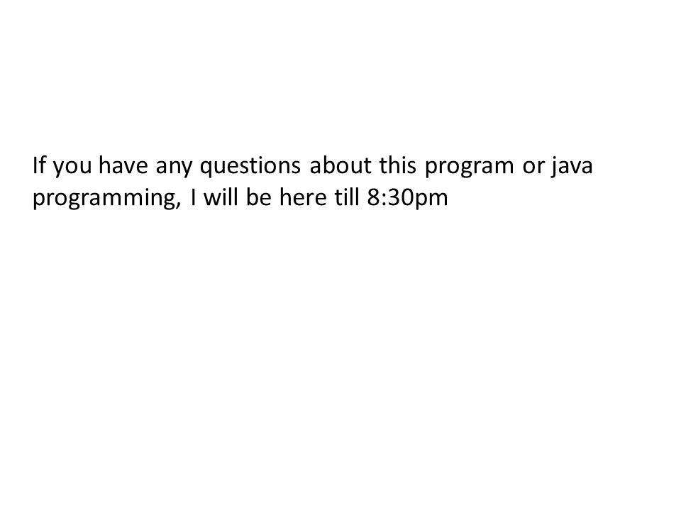 If you have any questions about this program or java programming, I will be here till 8:30pm