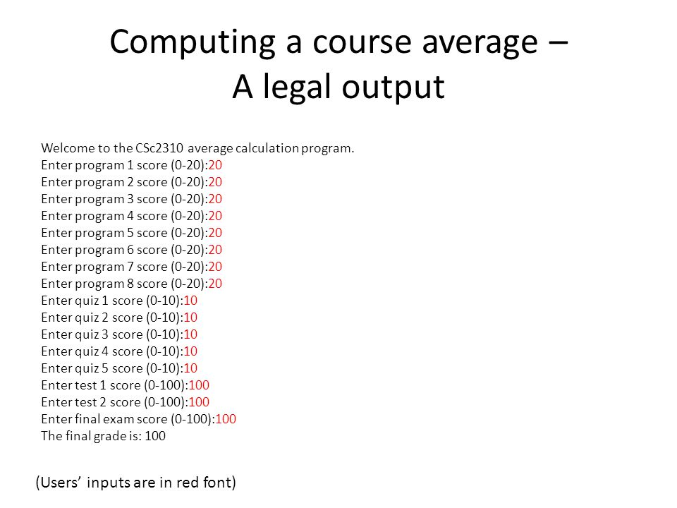Computing a course average – A legal output Welcome to the CSc2310 average calculation program. Enter program 1 score (0-20):20 Enter program 2 score
