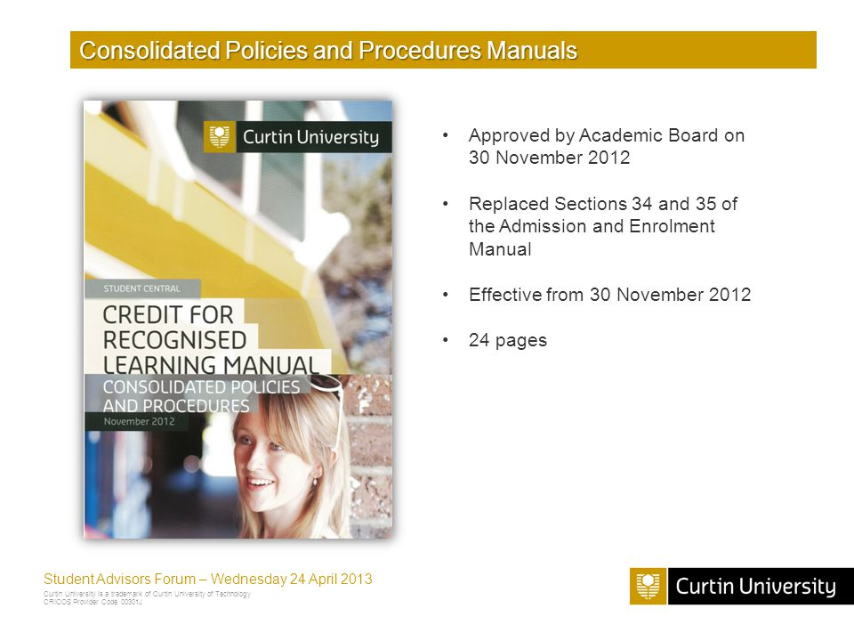 Curtin University is a trademark of Curtin University of Technology CRICOS Provider Code 00301J Student Advisors Forum – Wednesday 24 April 2013 Consolidated Policies and Procedures Manuals Approved by Academic Board on 30 November 2012 Replaced Sections 34 and 35 of the Admission and Enrolment Manual Effective from 30 November 2012 24 pages