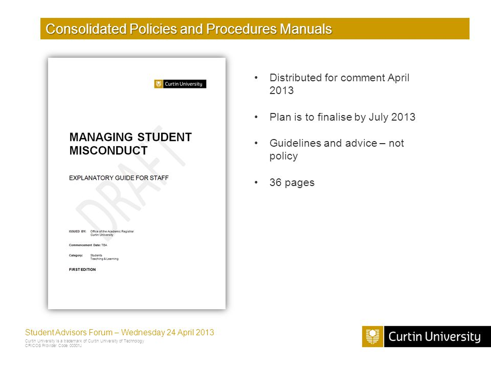 Curtin University is a trademark of Curtin University of Technology CRICOS Provider Code 00301J Student Advisors Forum – Wednesday 24 April 2013 Consolidated Policies and Procedures Manuals Distributed for comment April 2013 Plan is to finalise by July 2013 Guidelines and advice – not policy 36 pages