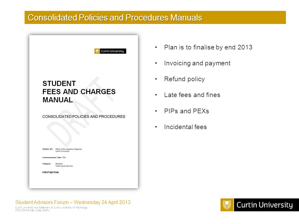 Curtin University is a trademark of Curtin University of Technology CRICOS Provider Code 00301J Student Advisors Forum – Wednesday 24 April 2013 Consolidated Policies and Procedures Manuals Plan is to finalise by end 2013 Invoicing and payment Refund policy Late fees and fines PIPs and PEXs Incidental fees