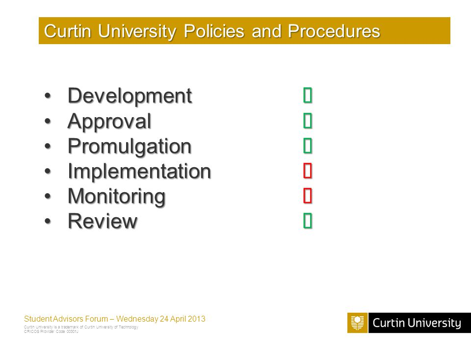 Curtin University is a trademark of Curtin University of Technology CRICOS Provider Code 00301J Student Advisors Forum – Wednesday 24 April 2013 Curtin University Policies and Procedures DevelopmentDevelopment ApprovalApproval PromulgationPromulgation ImplementationImplementation MonitoringMonitoring ReviewReview
