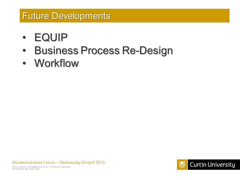 Curtin University is a trademark of Curtin University of Technology CRICOS Provider Code 00301J Student Advisors Forum – Wednesday 24 April 2013 Future Developments EQUIPEQUIP Business Process Re-DesignBusiness Process Re-Design WorkflowWorkflow