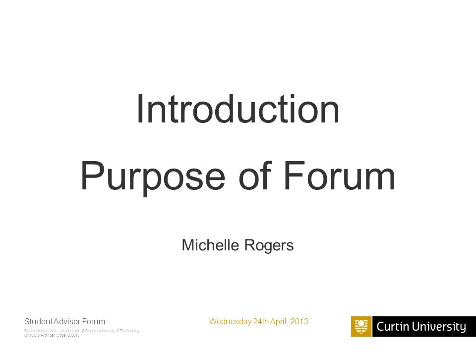Curtin University is a trademark of Curtin University of Technology CRICOS Provider Code 00301J Introduction Purpose of Forum Michelle Rogers Wednesday 24th April, 2013Student Advisor Forum