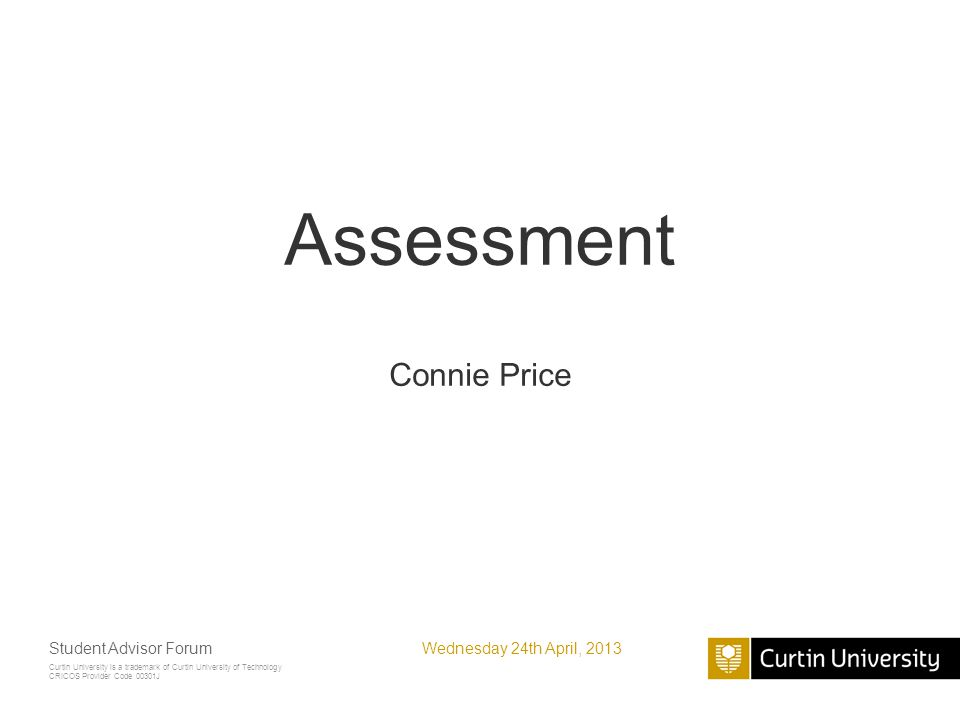 Curtin University is a trademark of Curtin University of Technology CRICOS Provider Code 00301J Assessment Connie Price Wednesday 24th April, 2013Student Advisor Forum