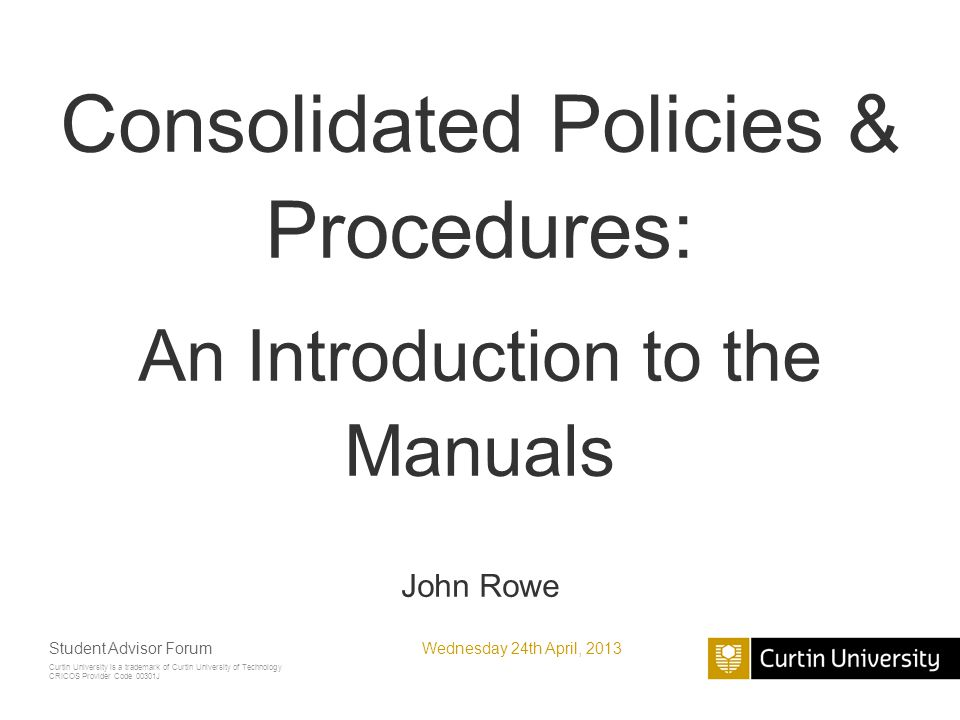 Curtin University is a trademark of Curtin University of Technology CRICOS Provider Code 00301J Consolidated Policies & Procedures: An Introduction to the Manuals John Rowe Wednesday 24th April, 2013Student Advisor Forum