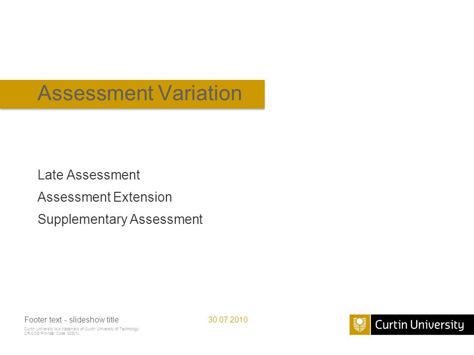 Curtin University is a trademark of Curtin University of Technology CRICOS Provider Code 00301J Assessment Variation Late Assessment Assessment Extension Supplementary Assessment 30.07.2010Footer text - slideshow title