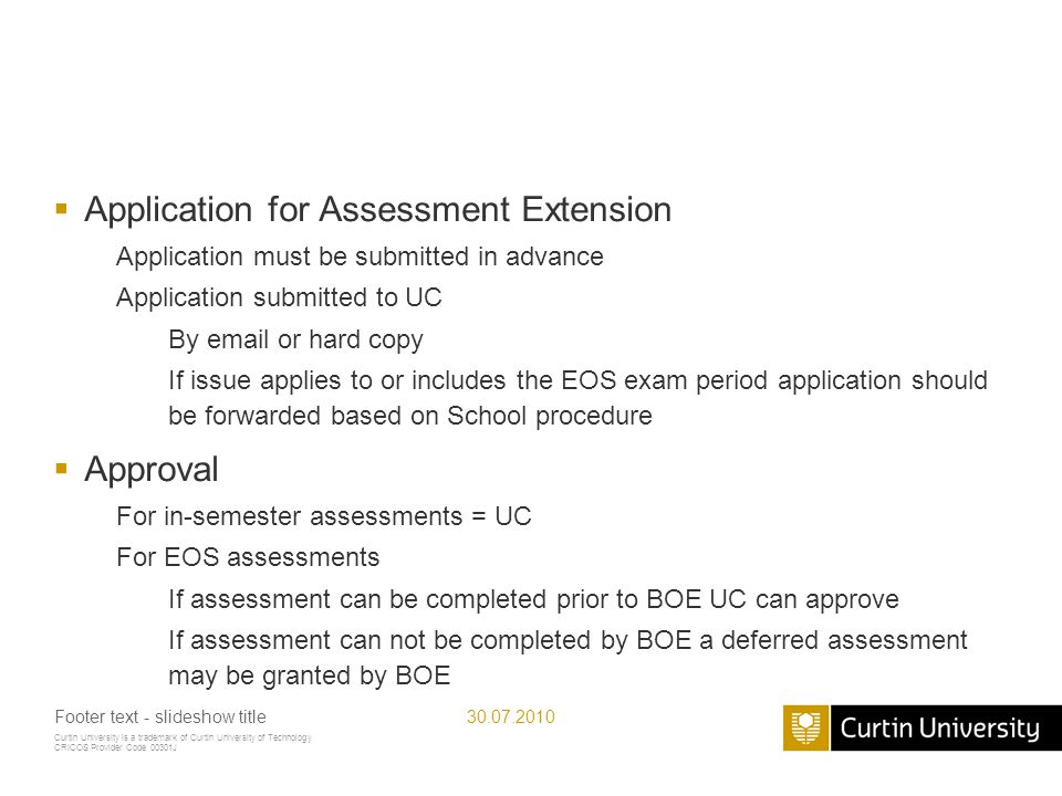 Curtin University is a trademark of Curtin University of Technology CRICOS Provider Code 00301J Application for Assessment Extension Application must be submitted in advance Application submitted to UC By email or hard copy If issue applies to or includes the EOS exam period application should be forwarded based on School procedure Approval For in-semester assessments = UC For EOS assessments If assessment can be completed prior to BOE UC can approve If assessment can not be completed by BOE a deferred assessment may be granted by BOE 30.07.2010Footer text - slideshow title