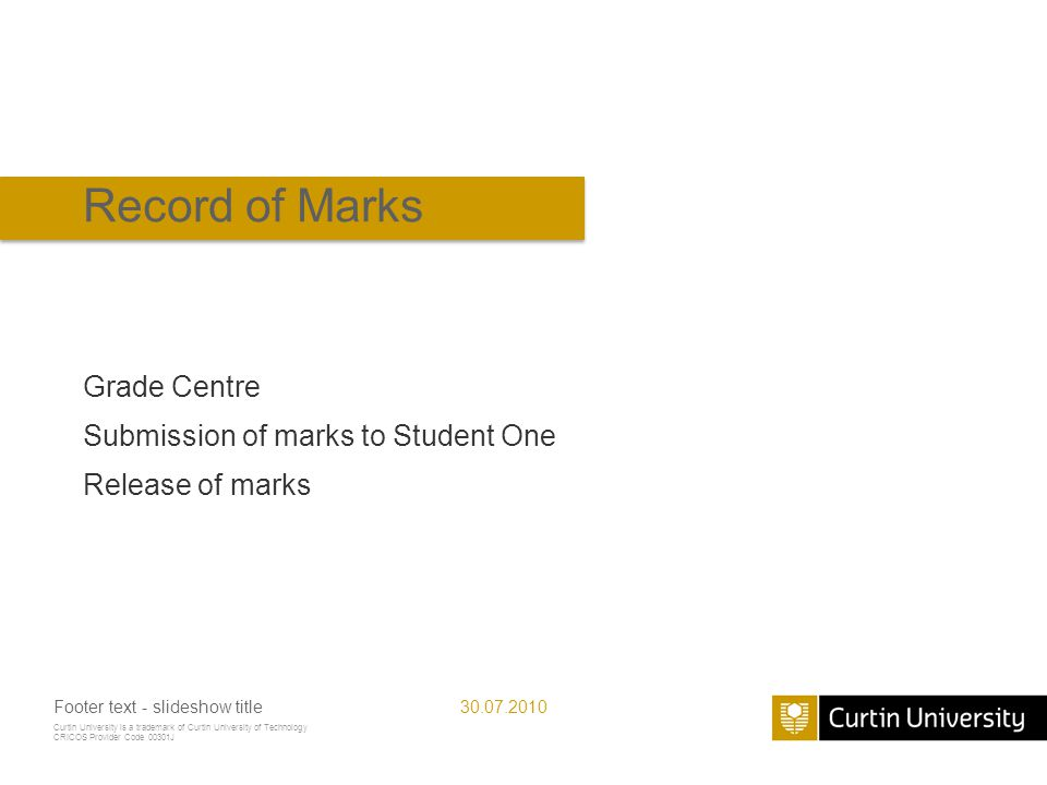 Curtin University is a trademark of Curtin University of Technology CRICOS Provider Code 00301J Record of Marks Grade Centre Submission of marks to Student One Release of marks 30.07.2010Footer text - slideshow title